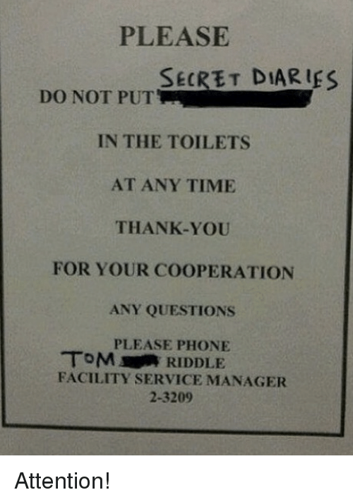service: PLEASE  SECRET DIARIfS  DO NOT PUT  IN THE TOILETS  AT ANY TIME  THANK-YOU  FOR YOUR COOPERATION  ANY QUESTIONS  PLEASE PHONE  TOM RIDDLE  FACILITY SERVICE MANAGER  2-3209 Attention!