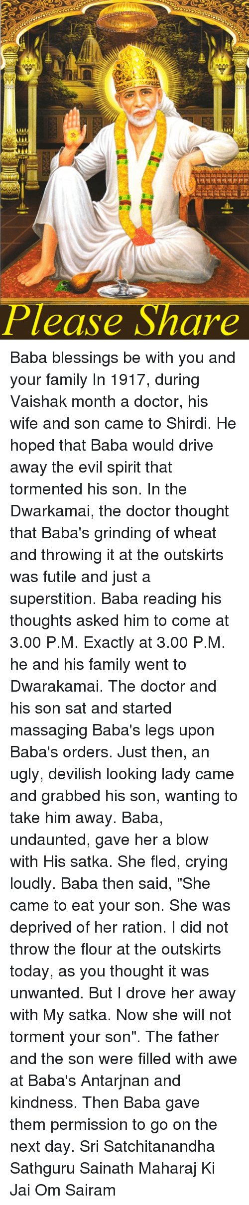 """rationalization: Please Share Baba blessings be with you and your family  In 1917, during Vaishak month a doctor, his wife and son came to Shirdi. He hoped that Baba would drive away the evil spirit that tormented his son. In the Dwarkamai, the doctor thought that Baba's grinding of wheat and throwing it at the outskirts was futile and just a superstition. Baba reading his thoughts asked him to come at 3.00 P.M. Exactly at 3.00 P.M. he and his family went to Dwarakamai. The doctor and his son sat and started massaging Baba's legs upon Baba's orders. Just then, an ugly, devilish looking lady came and grabbed his son, wanting to take him away. Baba, undaunted, gave her a blow with His satka. She fled, crying loudly. Baba then said, """"She came to eat your son. She was deprived of her ration. I did not throw the flour at the outskirts today, as you thought it was unwanted. But I drove her away with My satka. Now she will not torment your son"""". The father and the son were filled with awe at Baba's Antarjnan and kindness. Then Baba gave them permission to go on the next day.  Sri Satchitanandha Sathguru Sainath Maharaj Ki Jai Om Sairam"""