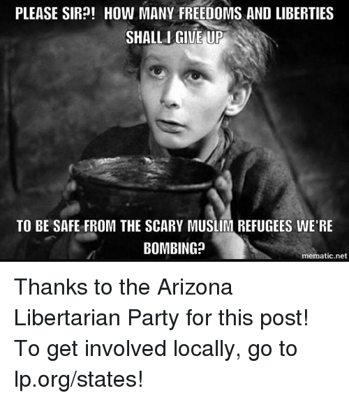 Memes, 🤖, and Net: PLEASE SIR?! How MANY FREEDOMS AND LIBERTIES  SHALL I GIVE UP  TO BE SAFE FROM THE SCARY MUSLIM REFUGEES WERE  BOMBING?  mematic net Thanks to the Arizona Libertarian Party for this post! To get involved locally, go to lp.org/states!
