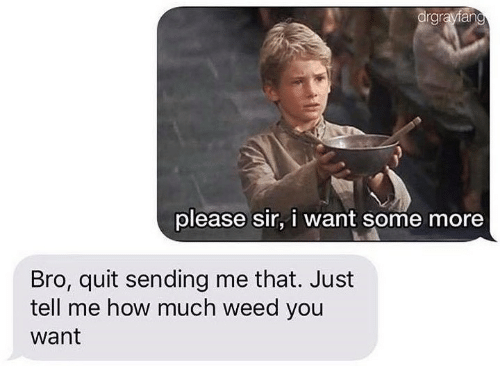 Some More, Weed, and How: please sir, i want some more  Bro, quit sending me that. Just  tell me how much weed you  want