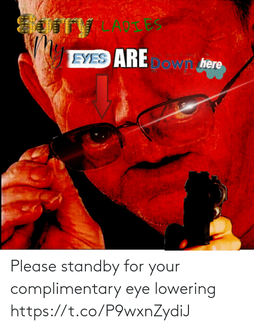 Your: Please standby for your complimentary eye lowering https://t.co/P9wxnZydiJ