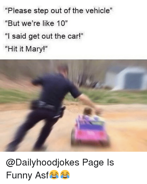 "Funny, Memes, and 🤖: ""Please step out of the vehicle""  ""But we're like 10  ""I said get out the car!""  ""Hit it Mary!"" @Dailyhoodjokes Page Is Funny Asf😂😂"