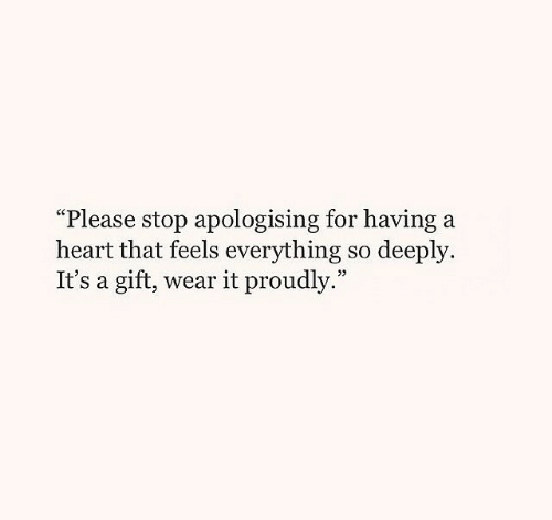"""Wear It: """"Please stop apologising for having a  heart that feels everything so deeply.  It's a gift, wear it proudly."""""""