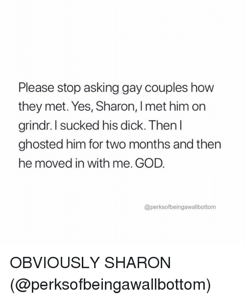 ghosted: Please stop asking gay couples how  they met. Yes, Sharon, I met him on  rindr,I sucked his dick. Then l  ghosted him for two months and then  he moved in with me. GOD  @perksofbeingawallbottom OBVIOUSLY SHARON (@perksofbeingawallbottom)