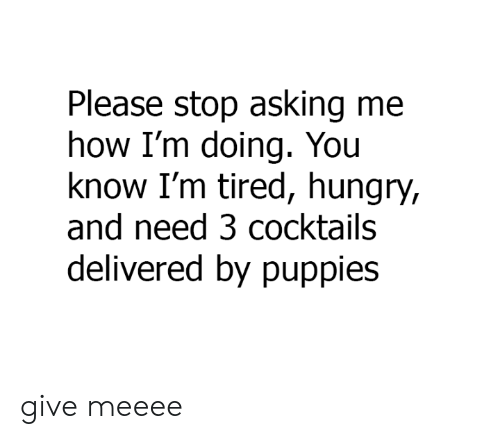 Cocktails: Please stop asking me  how I'm doing. You  know I'm tired, hungry,  and need 3 cocktails  delivered by puppies give meeee