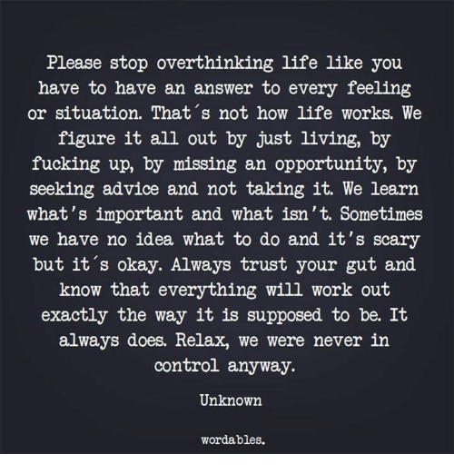 Advice, Fucking, and Life: Please stop overthinking life like you  have to have an answer to every feeling  or situation. That's not how life works. We  figure it all out by just living, by  fucking up, by missing an opportunity, by  seeking advice and not taking it. We learn  what's important and what isn't. Sometimes  we have no idea what to do and it's scary  but it's okay. Always trust your gut and  know that everything will work out  exactly the way it is supposed to be. It  always does. Relax, we were never inn  control anyway.  Unknown  wordables.