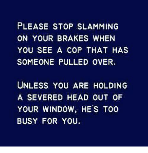 Memes, 🤖, and Slam: PLEASE STOP SLAMMING  ON YOUR BRAKES WHEN  YOU SEE A COP THAT HAS  SOMEONE PULLED OVER.  UNLESS YOU ARE HOLDING  A SEVERED HEAD OUT OF  YOUR WINDOW, HE's TOO  BUSY FOR YOU.