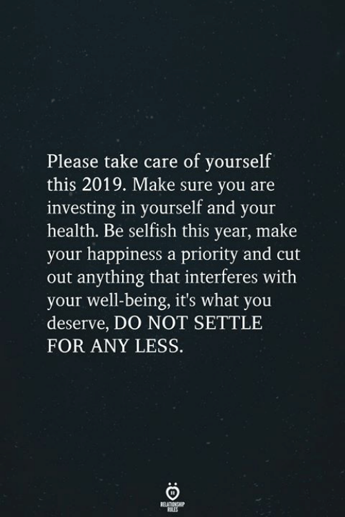 investing: Please take care of yourself  this 2019. Make sure you are  investing in yourself and your  health. Be selfish this year, make  your happiness a priority and cut  out anything that interferes with  your well-being, it's what you  deserve, DO NOT SETTLE  FOR ANY LESS.  RELATIONSH  SLES