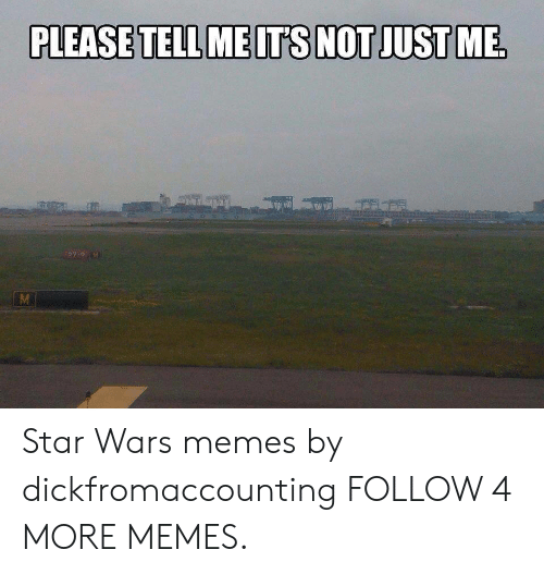 Star Wars Memes: PLEASE TELL ME ITS NOT JUST ME  27-9 M  M Star Wars memes by dickfromaccounting FOLLOW 4 MORE MEMES.