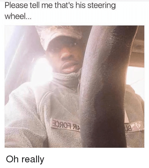 Memes, 🤖, and Wheels: Please tell me that's his steering  wheel Oh really