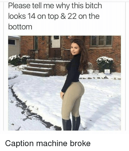 Bitch, Memes, and 🤖: Please tell me why tis bitch  looks 14 on top & 22 on the  bottom Caption machine broke