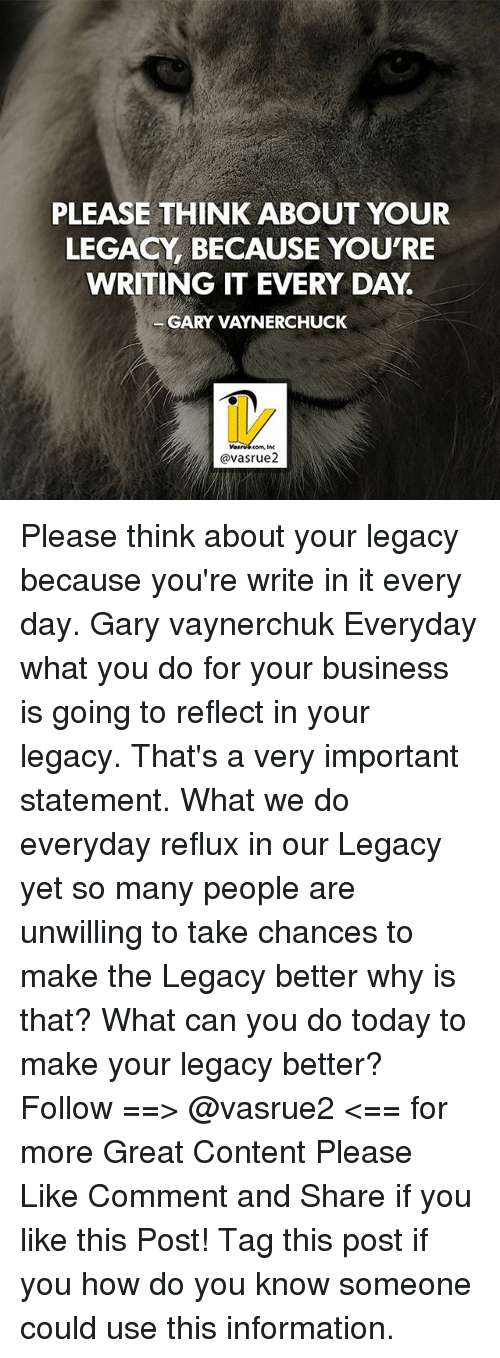 Memes, Business, and Information: PLEASE THINK ABOUT YOUR  LEGACY BECAUSE YOU'RE  WRITING IT EVERY DAY.  GARY VAYNERCHUCK  avasrue2 Please think about your legacy because you're write in it every day. Gary vaynerchuk Everyday what you do for your business is going to reflect in your legacy. That's a very important statement. What we do everyday reflux in our Legacy yet so many people are unwilling to take chances to make the Legacy better why is that? What can you do today to make your legacy better? Follow ==> @vasrue2 <== for more Great Content Please Like Comment and Share if you like this Post! Tag this post if you how do you know someone could use this information.