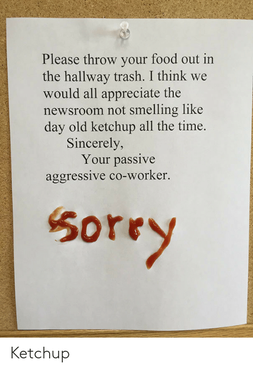 co-worker: Please throw your food out in  the hallway trash. I think we  would all appreciate the  newsroom not smelling like  day old ketchup all the time.  Sincerely,  Your passive  aggressive co-worker.  50rry Ketchup
