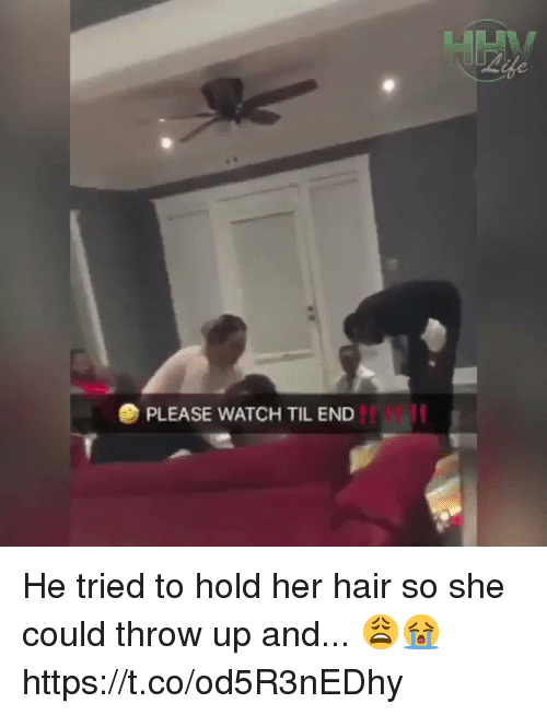 Hair, Watch, and Girl Memes: PLEASE WATCH TIL END He tried to hold her hair so she could throw up and... 😩😭 https://t.co/od5R3nEDhy