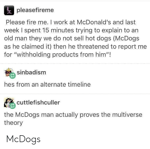 """hot dogs: pleasefireme  Please fire me. I work at McDonald's and last  week I spent 15 minutes trying to explain to an  old man they we do not sell hot dogs (McDogs  as he claimed it) then he threatened to report me  for """"withholding products from him""""!  sinbadism  hes from an alternate timeline  cuttlefishculler  the McDogs man actually proves the multiverse  theory McDogs"""