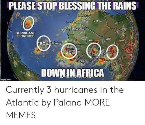libya: PLEASESTOP BLESSING THE RAINS  0  ALGERIA  LIBYA  WESTERN SAHARA  HURRICANE  FLORENCE  MALI  NIGER  * 80%CAPE-VERDE  0%  NIGERIA b  GHANA  DOWN IN AFRICA Currently 3 hurricanes in the Atlantic by Palana MORE MEMES