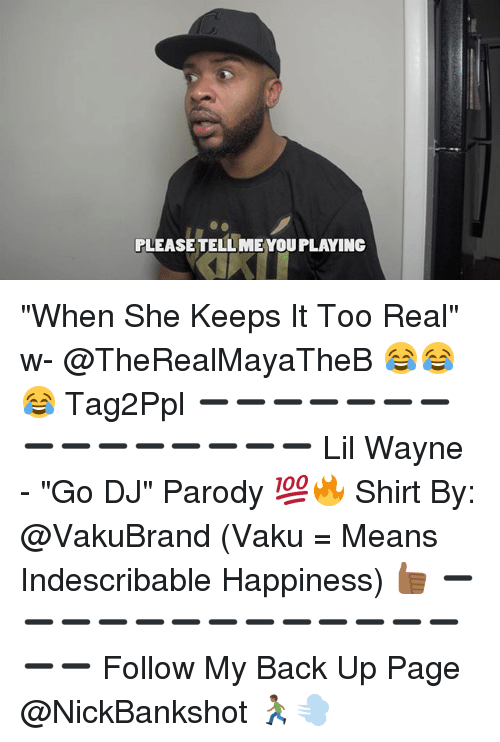 "Lil Wayne, Memes, and Happiness: PLEASETELLMEYOU PLAYING ""When She Keeps It Too Real"" w- @TheRealMayaTheB 😂😂😂 Tag2Ppl ➖➖➖➖➖➖➖➖➖➖➖➖➖➖➖ Lil Wayne - ""Go DJ"" Parody 💯🔥 Shirt By: @VakuBrand (Vaku = Means Indescribable Happiness) 👍🏾 ➖➖➖➖➖➖➖➖➖➖➖➖➖➖➖ Follow My Back Up Page @NickBankshot 🏃🏾💨"