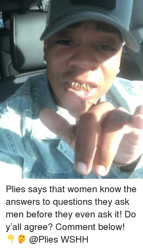 Plies: Plies says that women know the answers to questions they ask men before they even ask it! Do y'all agree? Comment below! 👇🤔 @Plies WSHH