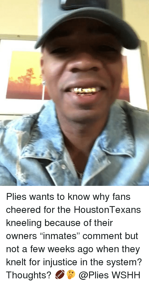 """Plies: Plies wants to know why fans cheered for the HoustonTexans kneeling because of their owners """"inmates"""" comment but not a few weeks ago when they knelt for injustice in the system? Thoughts? 🏈🤔 @Plies WSHH"""