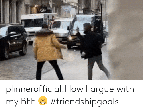 Arguing: plinnerofficial:How I argue with my BFF 😁 #friendshipgoals