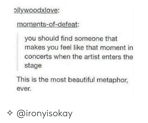 Metaphor: pllywoodxlove:  moments-of-defeat:  you should find someone that  makes you feel like that moment in  concerts when the artist enters the  stage  This is the most beautiful metaphor,  ever. ✧ @ironyisokay