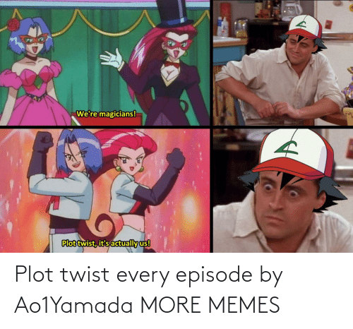 plot twist: Plot twist every episode by Ao1Yamada MORE MEMES
