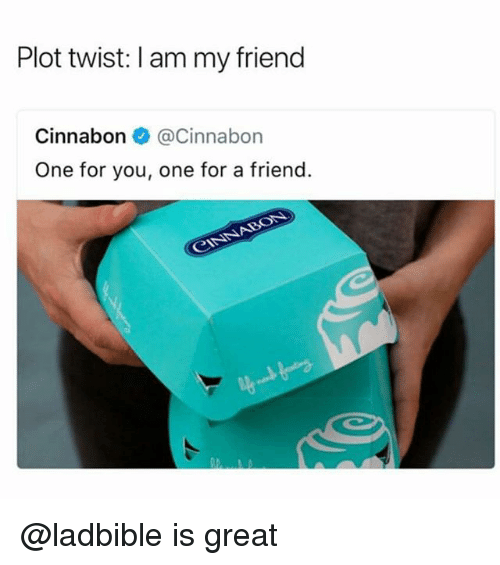 Dank Memes, One, and Friend: Plot twist: I am my friend  Cinnabon@Cinnabon  One for you, one for a friend. @ladbible is great