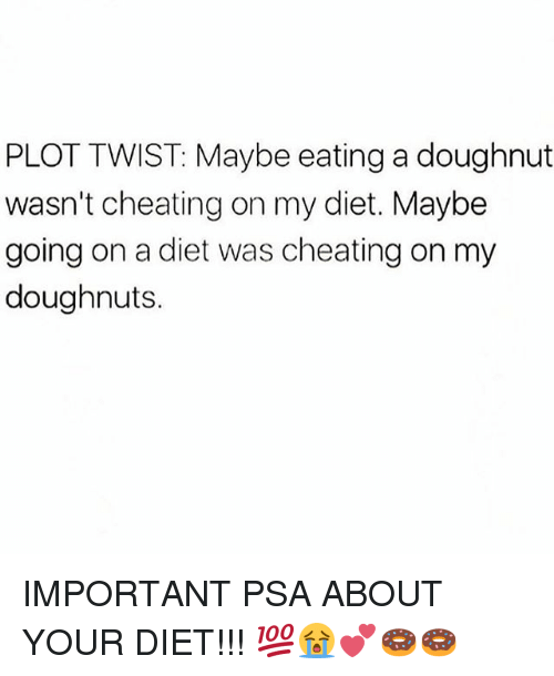 Cheating, Memes, and Diet: PLOT TWIST: Maybe eating a doughnut  wasn't cheating on my diet. Maybe  going on a diet was cheating on my  doughnuts. IMPORTANT PSA ABOUT YOUR DIET!!! 💯😭💕🍩🍩
