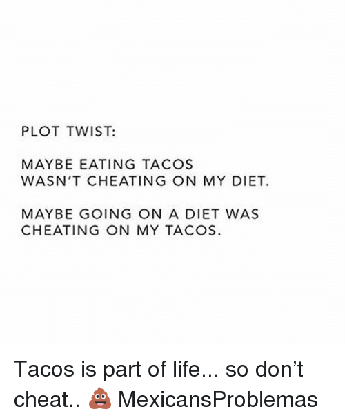 Cheating, Life, and Memes: PLOT TWIST:  MAYBE EATING TACOS  WASN'T CHEATING ON MY DIET.  MAYBE GOING ON A DIET WAS  CHEATING ON MY TACOS. Tacos is part of life... so don't cheat.. 💩 MexicansProblemas