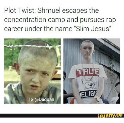 "Slim Jesus: Plot Twist: Shmuel escapes the  concentration camp and pursues rap  career under the name ""Slim Jesus""  MALE  ELIGT  IG:@Daquan  funny CO"