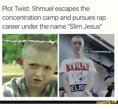 "Slim Jesus: Plot Twist: Shmuel escapes the  concentration camp and pursues rap  career under the name ""Slim Jesus""  OG:@ayeewassup  ELIGIG  funny"