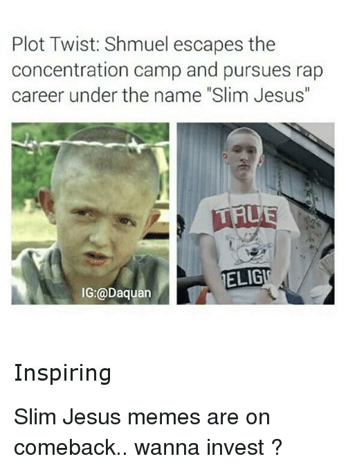 "Slim Jesus: Plot Twist: Shmuel escapes the  concentration camp and pursues rap  career under the name ""Slim Jesus""  ELIG  IG:@Daquan  Inspiring"