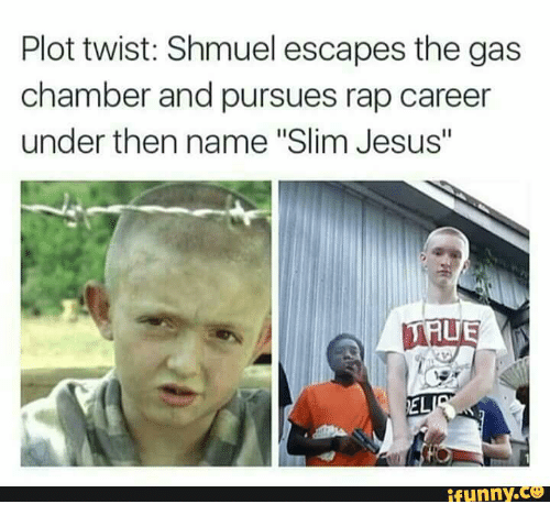 "Slim Jesus: Plot twist: Shmuel escapes the gas  chamber and pursues rap career  under then name ""Slim Jesus""  EL  funny"