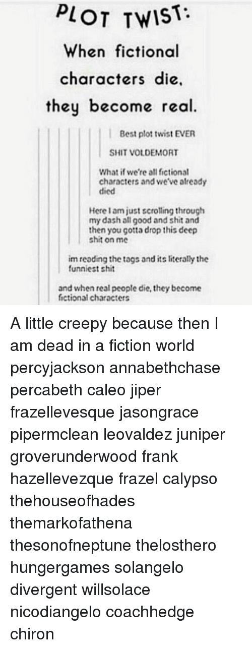 Creepy, Memes, and Shit: PLOT TWIST  When fictional  characters die,  they become real  Best plot twist EVER  SHIT VOLDEMORT  What if we're all fictional  characters and we've already  died  Here 1 am just scrolling through  my dash all good and shit and  then you çotta drop this deep  shit on me  im reoding the togs and its literally the  funniest shit  and when real people die, they become  fictional characters A little creepy because then I am dead in a fiction world percyjackson annabethchase percabeth caleo jiper frazellevesque jasongrace pipermclean leovaldez juniper groverunderwood frank hazellevezque frazel calypso thehouseofhades themarkofathena thesonofneptune thelosthero hungergames solangelo divergent willsolace nicodiangelo coachhedge chiron