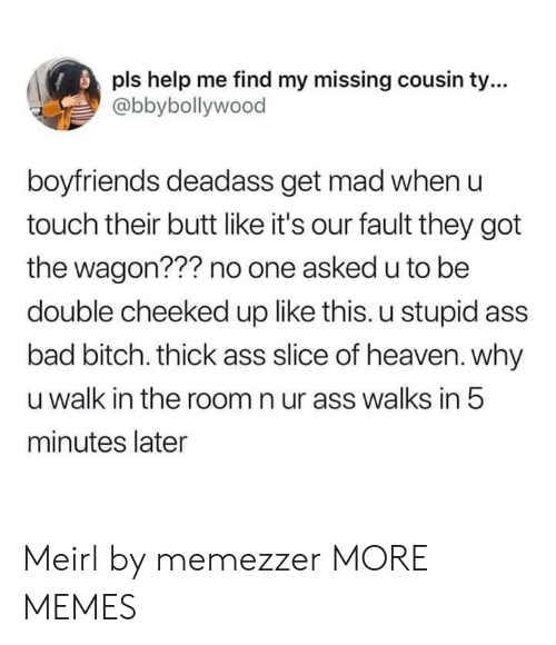 Get Mad: pls help me find my missing cousin t...  @bbybollywood  boyfriends deadass get mad when u  touch their butt like it's our fault they got  the wagon??? no one asked u to be  double cheeked up like this. u stupid ass  bad bitch. thick ass slice of heaven. why  u walk in the room n ur ass walks in 5  minutes later Meirl by memezzer MORE MEMES