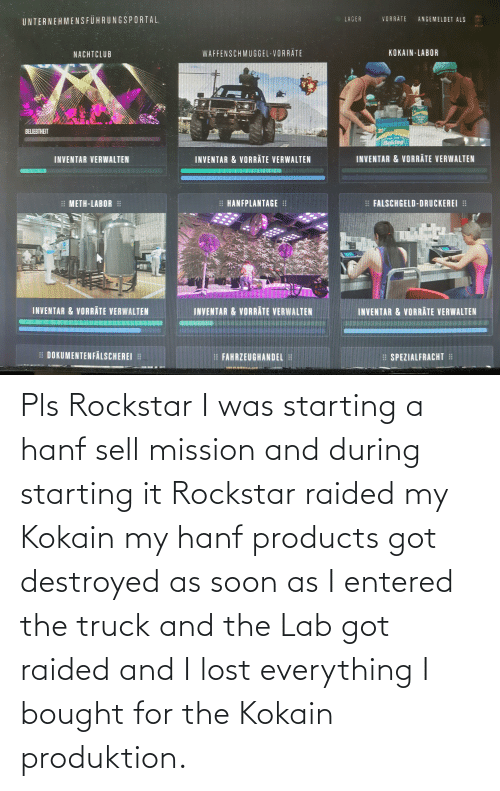Lab: Pls Rockstar I was starting a hanf sell mission and during starting it Rockstar raided my Kokain my hanf products got destroyed as soon as I entered the truck and the Lab got raided and I lost everything I bought for the Kokain produktion.