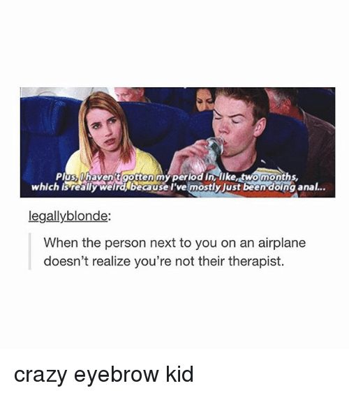 legally blondes: Plug, haventaottenmyperiod in o months  ostly just been doing anal...  legally blonde:  When the person next to you on an airplane  doesn't realize you're not their therapist. crazy eyebrow kid