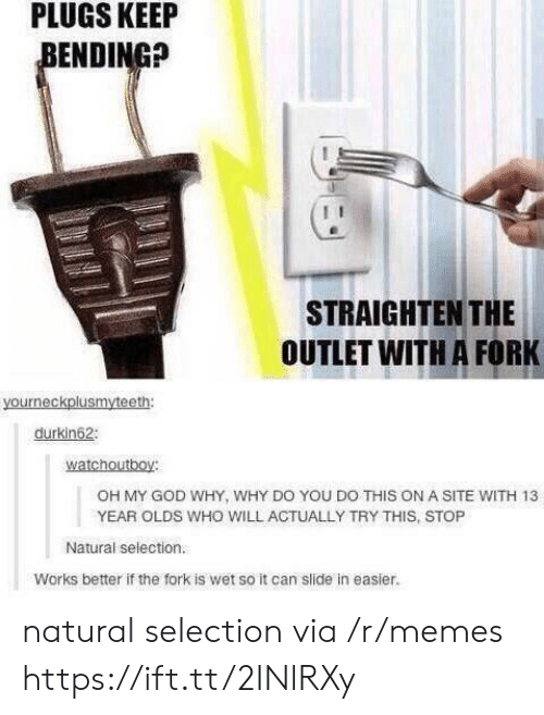 plugs: PLUGS  KEEIP  ENDING?  STRAIGHTEN THE  OUTLET WITH A FORK  durkin62  watchoutboy:  OH MY GOD WHY, WHY DO YOU DO THIS ON A SITE WITH 13  YEAR OLDS WHO WILL ACTUALLY TRY THIS, STOP  Natural selection.  Works better if the fork is wet so it can slide in easier. natural selection via /r/memes https://ift.tt/2INlRXy