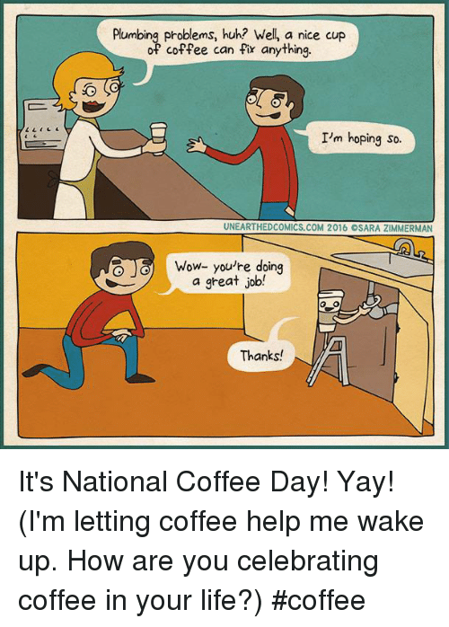 plumb: Plumbing problems, huh? Wel, a nice cup  of coffee can fix anything.  I'm hoping so.  UNEARTHEDCOMICS.COM 2016 OSARA ZIMMERMAN  Wow- you're doing  a great job!  Thanks! It's National Coffee Day! Yay! (I'm letting coffee help me wake up. How are you celebrating coffee in your life?) #coffee