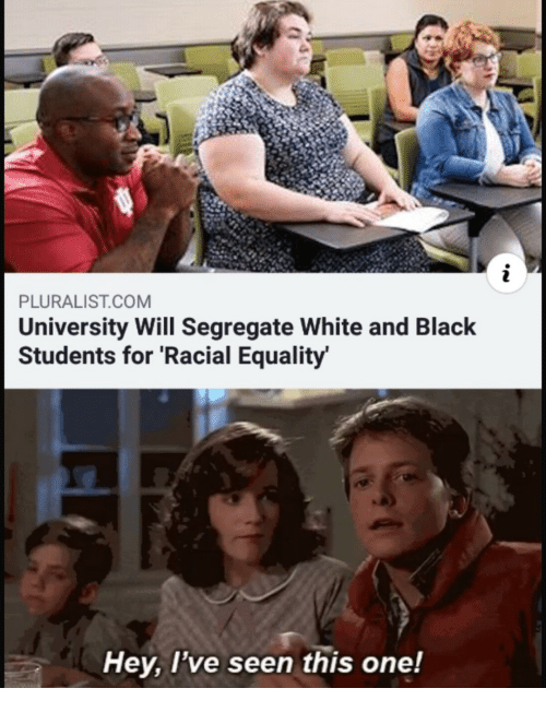 Black, White, and Com: PLURALIST.COM  University Will Segregate White and Black  Students for 'Racial Equality  Hey, l've seen this one!