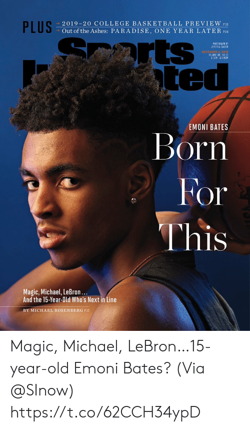 ashes: PLUS  2019-20 COLLEGE BASKETBALL PREVIEW 30  Out of the Ashes: PARADISE, ONE YEAR LATER P.64  arts  ted  PHOTOGRAPH BY  JEFFERY A. SALTER  NOVEMBER 4, 2018  VOLUME 130 NO. 31  SICOM @SINOW  EMONI BATES  Born  For  This  Magic, Michael, LeBron...  And the 15-Year-Old Who's Next in Line  BY MICHAEL ROSENBERG P.22 Magic, Michael, LeBron…15-year-old Emoni Bates?  (Via @SInow) https://t.co/62CCH34ypD