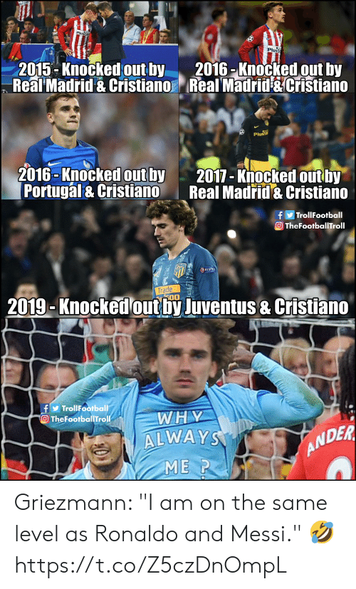 "Griezmann: Pluss  2015-Knocked outby 2016 -Knocked out by  Real Madrid & Cristiano Real Madrid &Cristiano  Plus  2016-Knocked out by  Portugal & Cristiano  2017-Knocked out by  Real Madrid & Cristiano  fTrollFootball  OTheFootballTroll  2019-Knockedout by Juventus & Cristiano  fTroliFootball  O TheFootballTroll  WHY  ALWAY  ME P  ANDER Griezmann: ""I am on the same level as Ronaldo and Messi."" 🤣 https://t.co/Z5czDnOmpL"