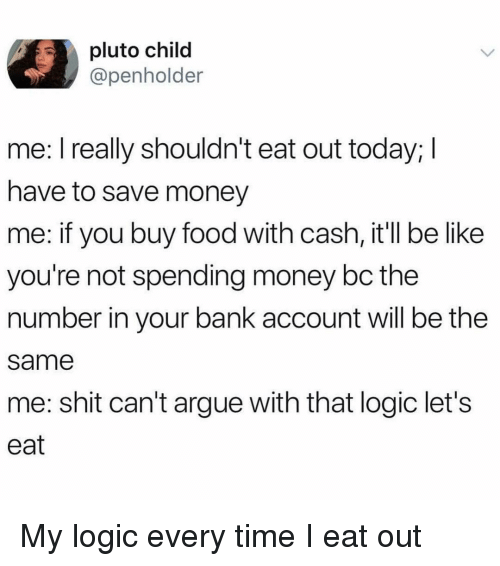 Arguing, Be Like, and Food: pluto child  @penholder  me: l really shouldn't eat out today; I  have to save money  me: if you buy food with cash, it'll be like  you're not spending money bc the  number in your bank account will be the  same  me: shit can't argue with that logic let's  eat My logic every time I eat out