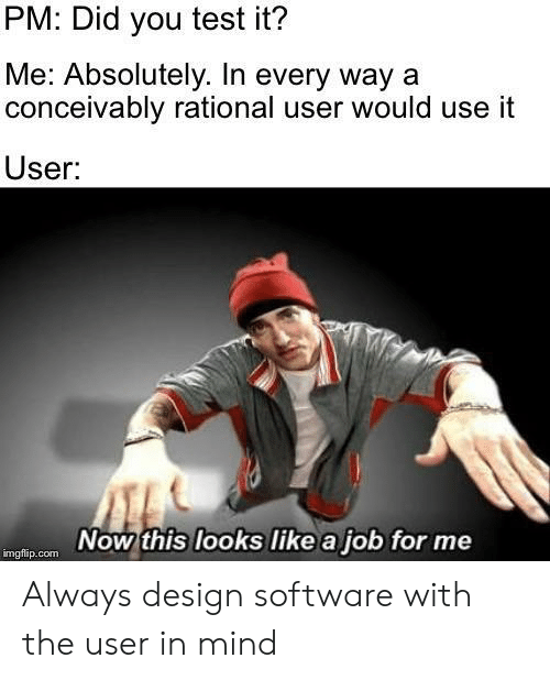 rational: PM: Did you test it?  Me: Absolutely. In every way a  conceivably rational user would use it  User:  Now this looks like a job for me  imgflip.com Always design software with the user in mind