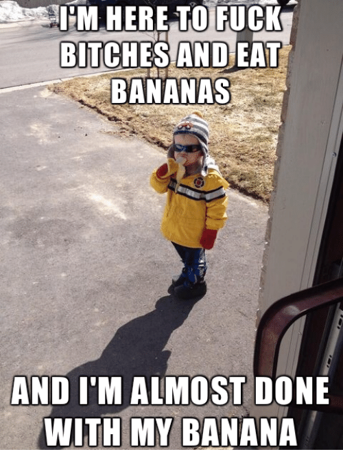 Done With Today Meme: PM HERE TO FUCK  BITCHES AND EAT  BANANAS  AND ITM ALMOST DONE  WITH MY BANANA