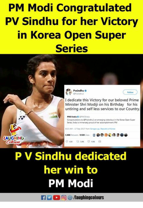 Birthday, India, and Proud: PM Modi Congratulated  PV Sindhu for her Victory  in Korea Open Super  Series  Psindhu  I dedicate this Victory for our beloved Prime  Minister Shri Modiji on his Birthday for his  untiring and self less services to our Country  PMO India PMOInd  Cengatulations so Pvindhul en emerging victoious in the Korea Open Super  Series Inda is immensely proud of her accomplishment: PM  03 AM-17 Sep 2017fhom Sonpagu. Republie of Kore  LAUGHING  ow時  P V Sindhu dedicated  her win to  PM Modi  f/laughingcolours