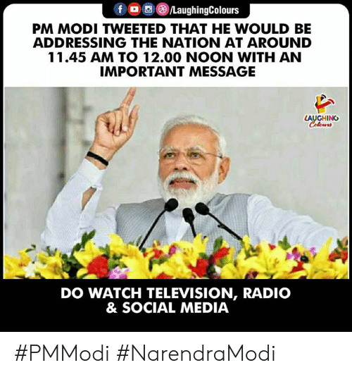 Television: PM MODI TWEETED THAT HE WOULD BE  ADDRESSING THE NATION AT AROUND  11.45 AM TO 12.00 NOON WITH AN  IMPORTANT MESSAGE  LAUGHING  DO WATCH TELEVISION, RADIO  & SOCIAL MEDIA #PMModi #NarendraModi