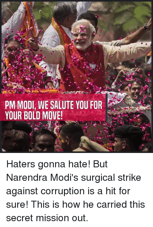 Hater Gonna Hate: PM MODI, WE SALUTE YOU FOR  YOUR BOLD MOVE! Haters gonna hate! But Narendra Modi's surgical strike against corruption is a hit for sure! This is how he carried this secret mission out.