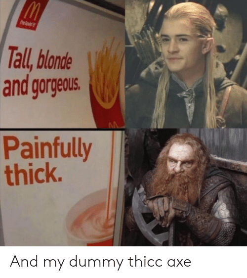 dummy: Pmlovi  Tall, blonde  and gorgeous.  Painfully  thick. And my dummy thicc axe