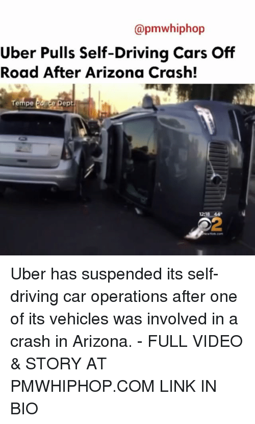 off road: @pmwhiphop  Uber Pulls Self-Driving Cars Off  Road After Arizona Crash!  empe  12:18 44 Uber has suspended its self-driving car operations after one of its vehicles was involved in a crash in Arizona. - FULL VIDEO & STORY AT PMWHIPHOP.COM LINK IN BIO